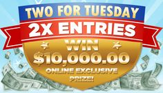 TWO FOR TUESDAY, 2X ENTRIES, WIN $1O,OOO.OO Online Exclusive Prize!