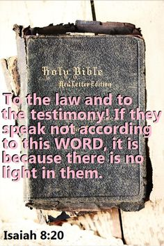 """""""To the law and to the testimony: if they speak not according to this word, it is because there is no light in them."""" (Isaiah 8:20 KJV)"""