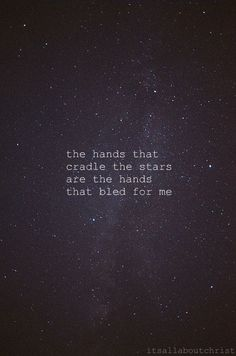 The hands that cradle the stars are the hands that bled for me. #wordspreadsfast
