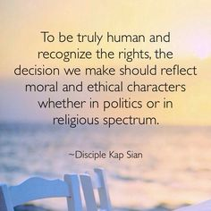 To be truly human and recognize the rights, the decision we make should reflect moral and ethical characters whether in politics or in religious spectrum.