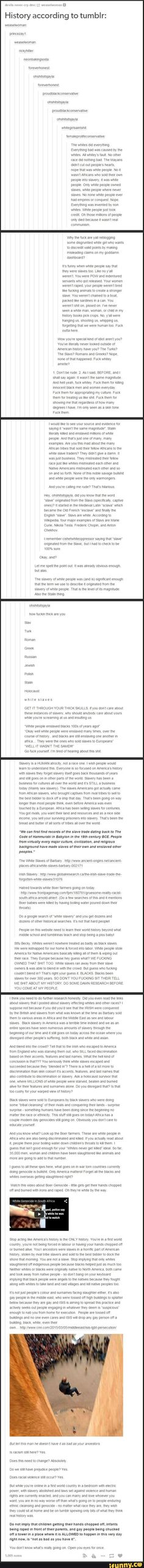 Sorry for the language but this needs to be said. Racism needs to end once and for all, from ALL sides. In ALL countries. People need to stop blaming people for the PAST that they CANNOT control and they need to start facing the real issues of this world that are still active. You CAN do something about issues that are ACTIVE.