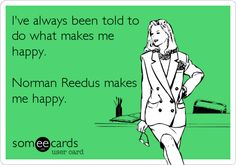 I've always been told to do what makes me happy. Norman Reedus makes me happy.