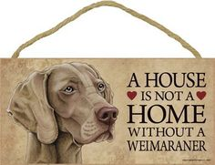 A house is not a home without Weimaraner Dog - 5 x 10 Door Sign by SJT.. $8.95. A perfect plaque to d?cor your home, and hang in any room to show the passion about this cute dog breed. Indoor only. Over 60 different breeds to choose from. Size: 5''x10'' & Made in USA
