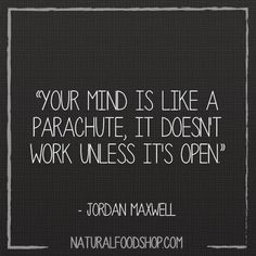 Your mind is like a parachute, it doesn't work unless it's open. -Jordan Maxwell