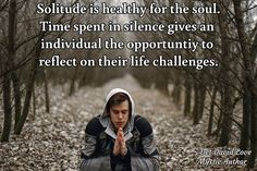 Solitude is healthy for the soul. Time spent in silence gives an  individual the opportuntiy to  reflect on their life challenges.