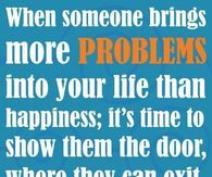 When Someone Brings More Problems Into Your Life Than Happiness; It's Time To Show Them The Door, Where They Can Exit
