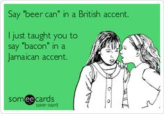 """Say """"beer can"""" in a British accent. I just taught you to say """"bacon"""" in a Jamaican accent. 