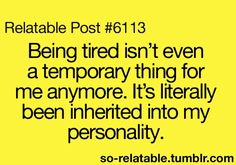 Being tired isn't even a temporary thing for me anymore.  It's literally been inherited into my personality.