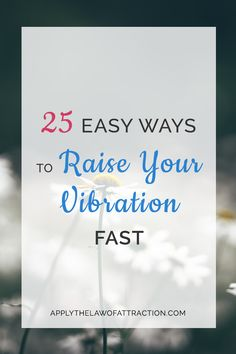 Easy ways to raise your vibration fast.