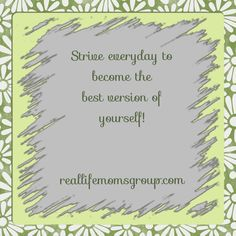 Strive everyday to become the best version of yourself.