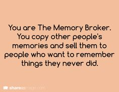 You are the Memory Broker. You copy other people's memories and sell them to people who want to remember things they never did.