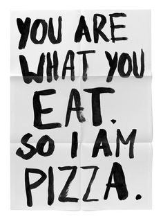 You are what you eat. So I am pizza. I'm currently eating pizza. Quotes To Live By, Me Quotes, Food Quotes, Funny Quotes, Pizza Quotes, Just Me, Told You So, Easy A, I Love Pizza