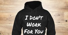 I Don't Work For You - I Don't Work For You Products | Teespring