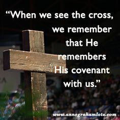 When we see the cross, we remember that He remembers His covenant with us.  - Daily Light for Daily Living   Anne Graham Lotz #Easter
