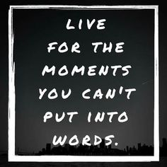 Best moments to live for