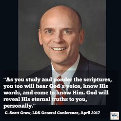 """As you study and ponder the scriptures, you too will hear God's voice, know His words, and come to know Him. God will reveal His eternal truths to you, personally."" ~C. Scott Grow"