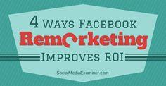 4 Ways Facebook Remarketing Will Improve Your ROI   Social Media Examiner