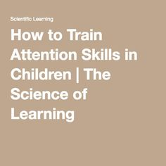 How to Train Attention Skills in Children | The Science of Learning