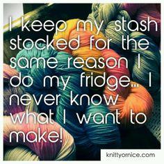 I keep my stash stocked for the same reason I do my fridge ... I never know what I want to make!