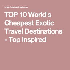 TOP 10 World's Cheapest Exotic Travel Destinations - Top Inspired