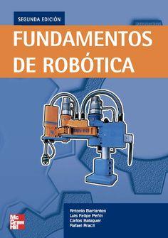 FUNDAMENTOS DE ROBÓTICA Autores: Antonio Barrientos Cruz, Carlos Balaguer , Luis Felipe Peñin y Rafael Aracil   Editorial: McGraw-Hill Edición: 2 ISBN: 9788448156367 ISBN ebook: 9788448182687 Páginas: 642 Área: Arquitectura e Ingeniería Sección: Máquinas, Mecanismos y Automática  http://www.ingebook.com/ib/NPcd/IB_BooksVis?cod_primaria=1000187&codigo_libro=4101