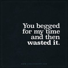 Live Life Happy: You begged for my time and then wasted it.