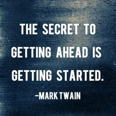 """""""The secret to getting ahead is getting started."""" – Mark Twain 