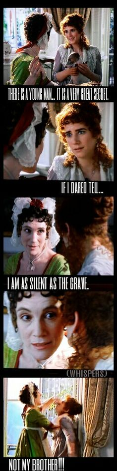 Sense and sensibility, Lucy Steel tells Fanny Dashwood that she engaged to fanny's brother Edward Ferars. So funny!
