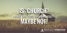 "Is ""Church"" Really the Best Word to Use? Maybe Not."