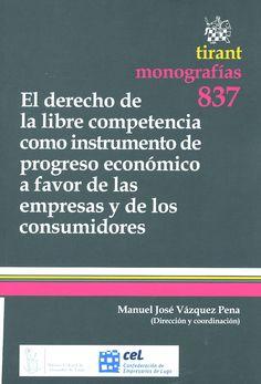El derecho de la libre competencia como instrumento de progreso económico a favor de las empresas y de los consumidores / dirección y coordinación, Manuel José Vázquez Pena. - Valencia : Tirant lo Blanch, 2013
