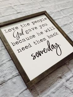love the people god gave you becuase he will need them back someday -- The perfect sign for the all things Farmhouse. This sign is hand painted (no vinyl) and then framed in a dark walnut stain. [It does not come with any wall hanger attached] Approx 13.5x13.5 inches with
