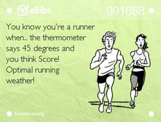 Running Matters #145: You know you're a runner when the thermometer says 45 degrees and you think, score!! Optimal running weather.