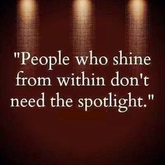 """""""People who shine from within don't need the spotlight.""""                                                                                                                                                     More"""