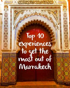 How to get the most out of your trip to Marrakech.