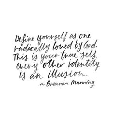 Define yourself as one radically loved by God. This is your true self, every other identity is an illusion.  - Brennan Manning