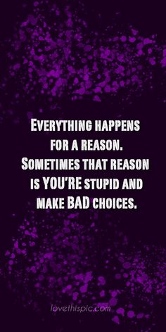 Everything Happens  funny truth wise everything wisdom pinterest pinterest quotes happens for a reason bad choices
