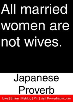 All married women are not wives.   ~Japanese Proverb