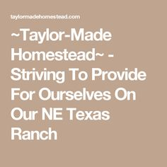 ~Taylor-Made Homestead~ - Striving To Provide For Ourselves On Our NE Texas Ranch Texas Ranch, Taylormade, Simple Living, Homesteading, Blogging, Bespoke