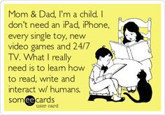 someecards.com - Mom & Dad, I'm a child. I don't need an iPad, iPhone, every single toy, new video games and 24/7 TV. What I really need is ...