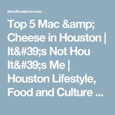 Top 5 Mac & Cheese in Houston | It's Not Hou It's Me | Houston Lifestyle, Food and Culture Blog