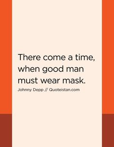 There come a time, when good man must wear mask. Johnny Depp Quotes, Comes A Time, The Ugly Truth, A Good Man, Quote Of The Day, Life Quotes, Inspirational Quotes, Motivation, How To Wear