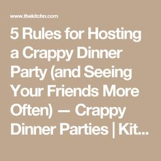 5 Rules for Hosting a Crappy Dinner Party (and Seeing Your Friends More Often) — Crappy Dinner Parties | Kitchn