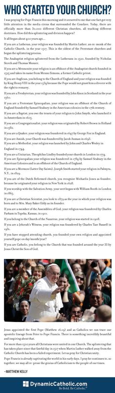 Just take a second to read this. I always try to explain one of the many reasons I am Catholic to people and this is definitely one of them, it was JESUS' intention! Jesus started my church! Who started yours? (They left out what I like to call mainstream Christians, or churches just started by the community, but that relates mostly to the stopped going to church bullet.):