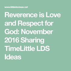 Reverence is Love and Respect for God: November 2016 Sharing TimeLittle LDS Ideas