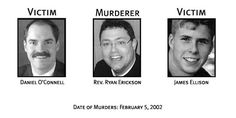 The Rev. Ryan Erickson, committed suicide before police could arrest him for the murders of Daniel O'Connell, a funeral home director, and his Intern, James Ellison in 1995. Ryan murdered O'Connell to prevent him from reporting he was sexually molesting boys. Ellison was murdered because he witnessed Erickson murder Daniel O'Connell