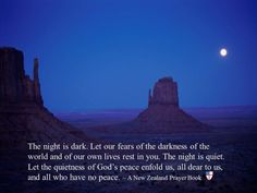 Evening PrayerThe night is dark. Let our fears of the darkness of the world and of our own lives rest in you. The night is quiet. Let the quietness of God's peace enfold us, all dear to us, and all who have no peace. ~ A New Zealand Prayer Book
