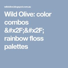 Wild Olive: color combos // rainbow floss palettes