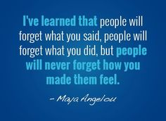 ...people will never forget how you made them feel