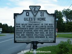 Giles Home O-31 | Marker History     ive miles southwest is the Wigwam, the home of William B. Giles,  Jefferson's chief lieutenant; United States Senator, 1804-1815, and  Governor of Virginia, 1827-1830, an orator and famous political leader.  Giles died there, December 4, 1830.    (can't say I ever noticed this historic marker in Powhatan)