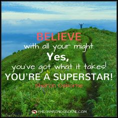QUOTE - BELIEVE with all your might. Yes, you've got what it takes! You're a superstar! — SHARON OSBORNE / #TheSharonOsborne